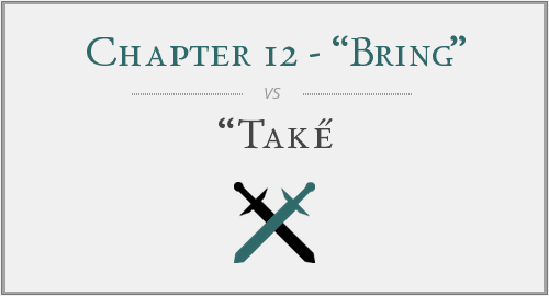 "Chapter 12 - ""Bring"" vs. ""Take"