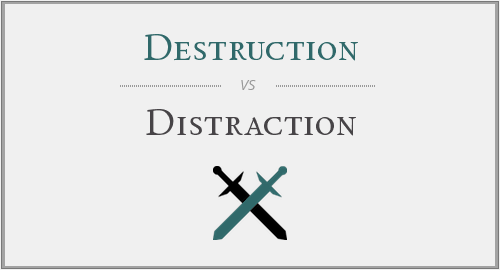 Destruction Vs Distraction